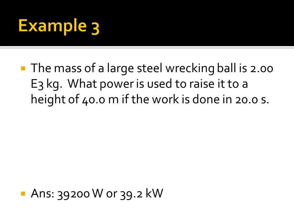 The mass of a large steel wrecking ball is 2.00 E3 kg. What power is used to raise it to a height of 40.0 m if the work is done in 20.0 s.  Ans: 39
