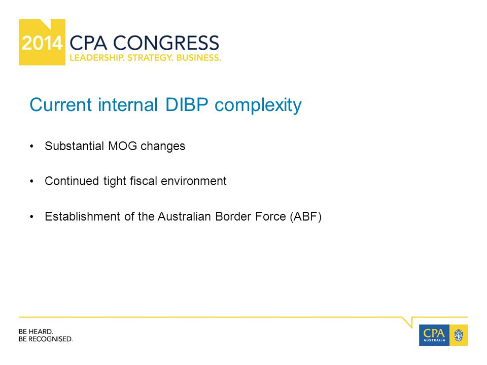 Current internal DIBP complexity Substantial MOG changes Continued tight fiscal environment Establishment of the Australian Border Force (ABF)