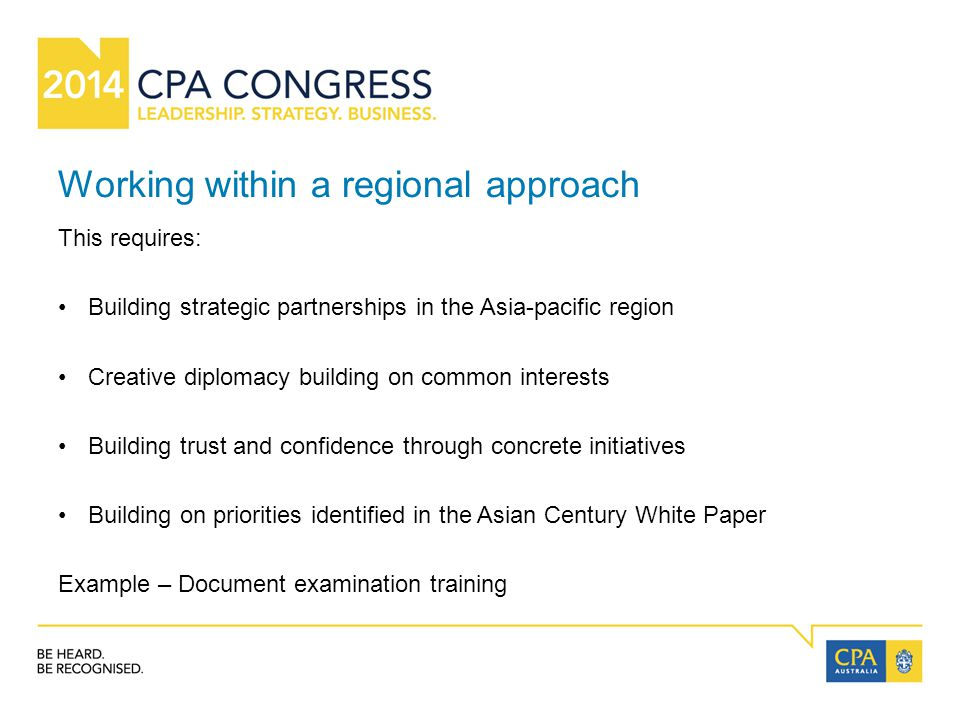 Working within a regional approach This requires: Building strategic partnerships in the Asia-pacific region Creative diplomacy building on common interests Building trust and confidence through concrete initiatives Building on priorities identified in the Asian Century White Paper Example – Document examination training