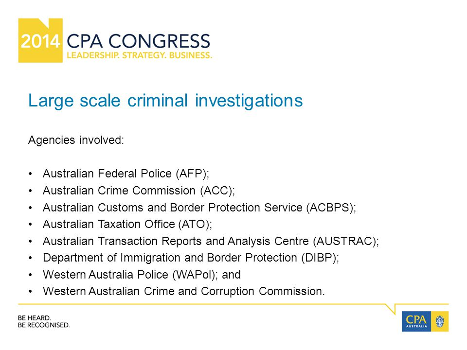 Large scale criminal investigations Agencies involved: Australian Federal Police (AFP); Australian Crime Commission (ACC); Australian Customs and Border Protection Service (ACBPS); Australian Taxation Office (ATO); Australian Transaction Reports and Analysis Centre (AUSTRAC); Department of Immigration and Border Protection (DIBP); Western Australia Police (WAPol); and Western Australian Crime and Corruption Commission.