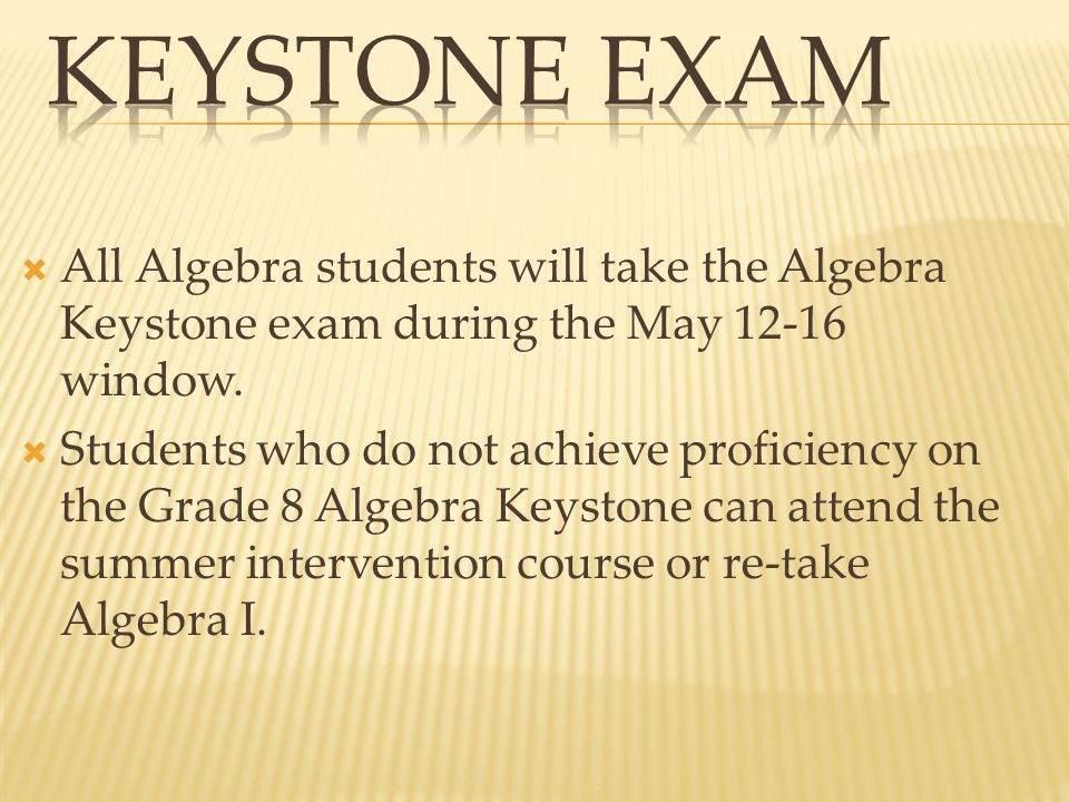  All Algebra students will take the Algebra Keystone exam during the May 12-16 window.  Students who do not achieve proficiency on the Grade 8 Algeb