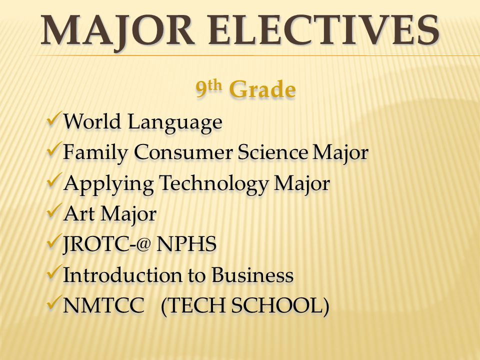 MAJOR ELECTIVES 9 th Grade World Language Family Consumer Science Major Applying Technology Major Art Major JROTC-@ NPHS Introduction to Business NMTC