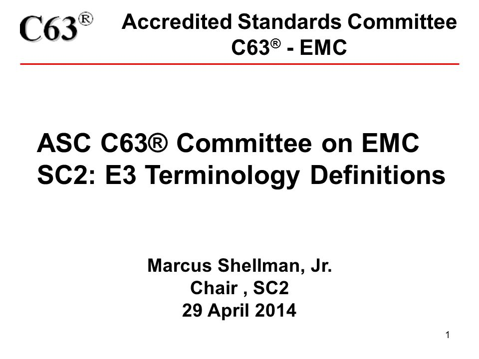 1 Accredited Standards Committee C63 ® - EMC ASC C63® Committee on EMC SC2: E3 Terminology Definitions Marcus Shellman, Jr. Chair, SC2 29 April 2014