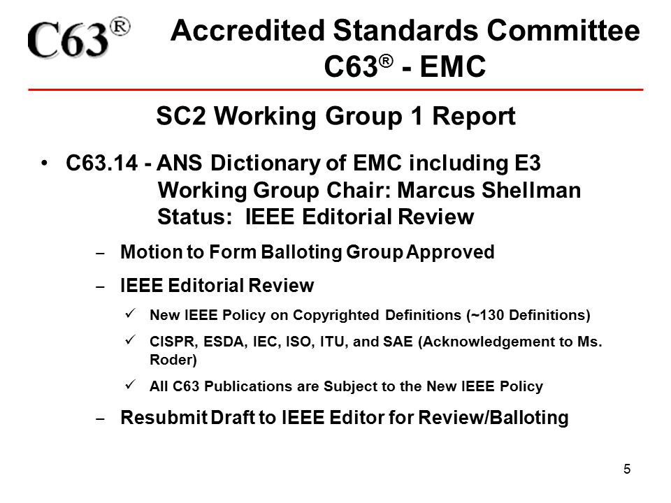 5 Accredited Standards Committee C63 ® - EMC SC2 Working Group 1 Report C63.14 - ANS Dictionary of EMC including E3 Working Group Chair: Marcus Shellman Status: IEEE Editorial Review ‒ Motion to Form Balloting Group Approved ‒ IEEE Editorial Review New IEEE Policy on Copyrighted Definitions (~130 Definitions) CISPR, ESDA, IEC, ISO, ITU, and SAE (Acknowledgement to Ms.