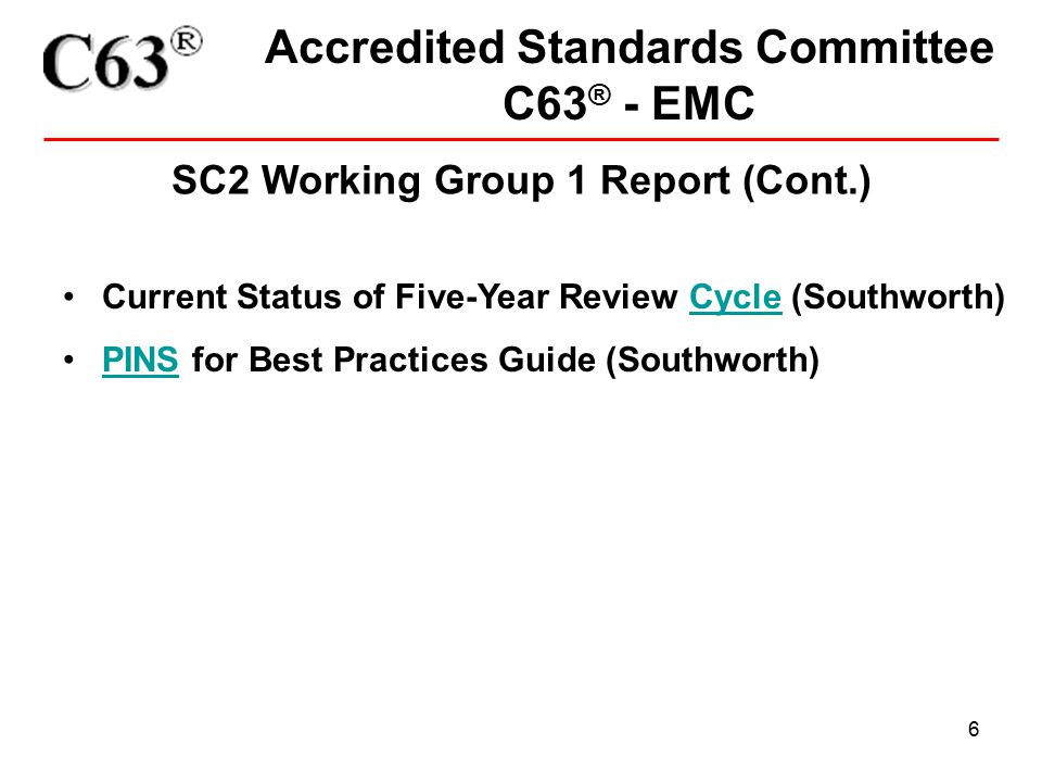 6 Accredited Standards Committee C63 ® - EMC SC2 Working Group 1 Report (Cont.) Current Status of Five-Year Review Cycle (Southworth)Cycle PINS for Best Practices Guide (Southworth)PINS