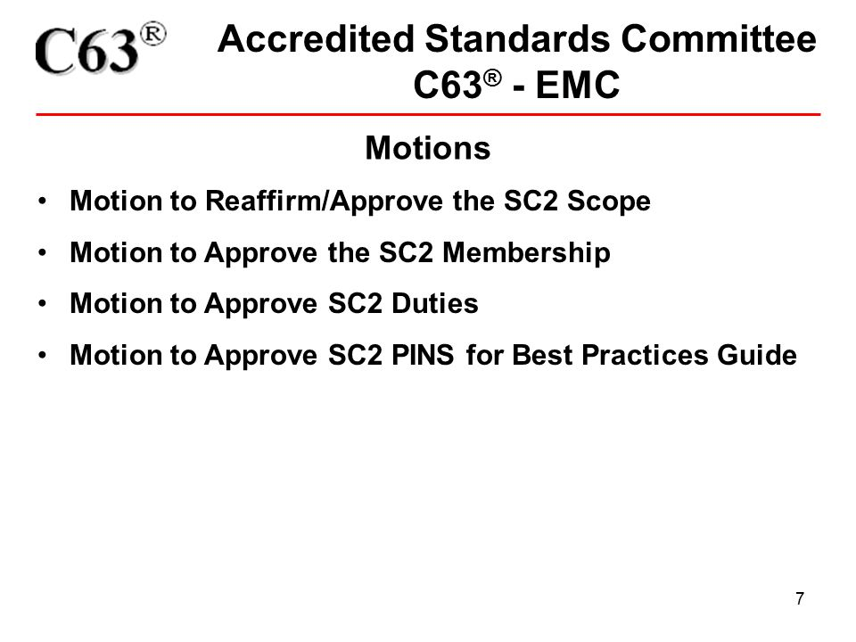 7 Accredited Standards Committee C63 ® - EMC Motions Motion to Reaffirm/Approve the SC2 Scope Motion to Approve the SC2 Membership Motion to Approve SC2 Duties Motion to Approve SC2 PINS for Best Practices Guide