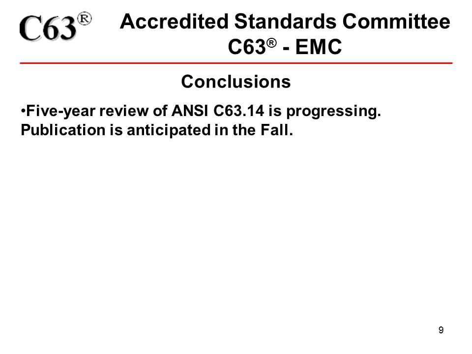 9 Accredited Standards Committee C63 ® - EMC Conclusions Five-year review of ANSI C63.14 is progressing. Publication is anticipated in the Fall.
