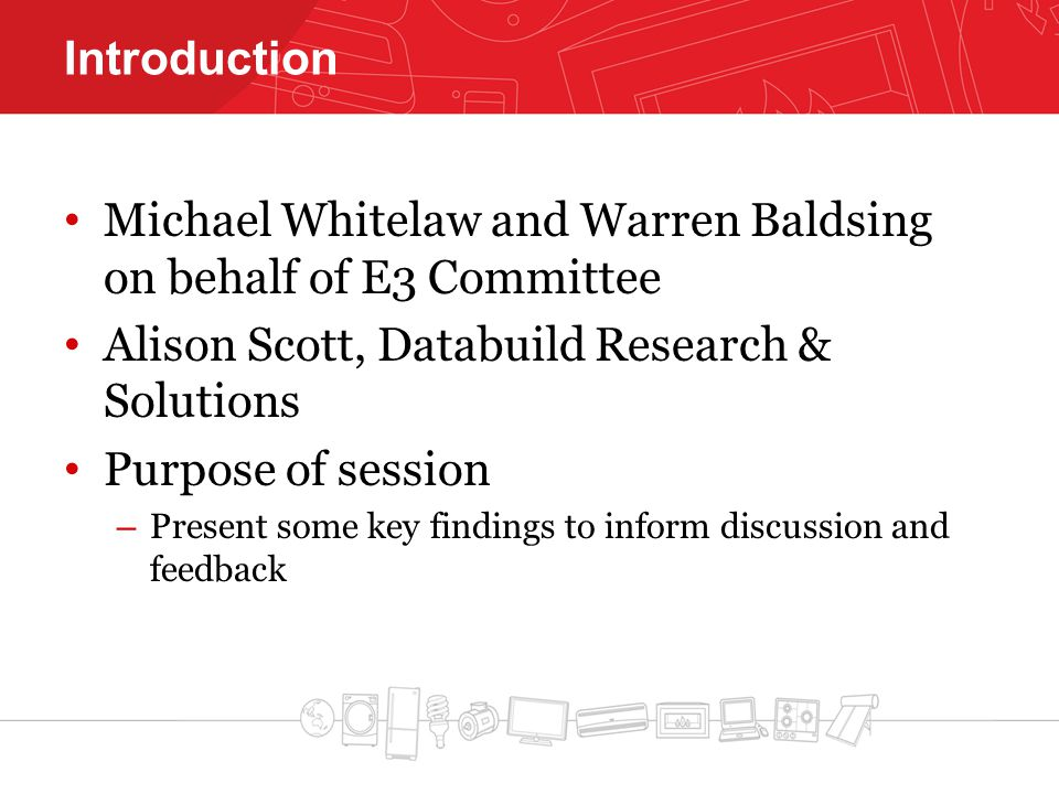 Introduction Michael Whitelaw and Warren Baldsing on behalf of E3 Committee Alison Scott, Databuild Research & Solutions Purpose of session – Present