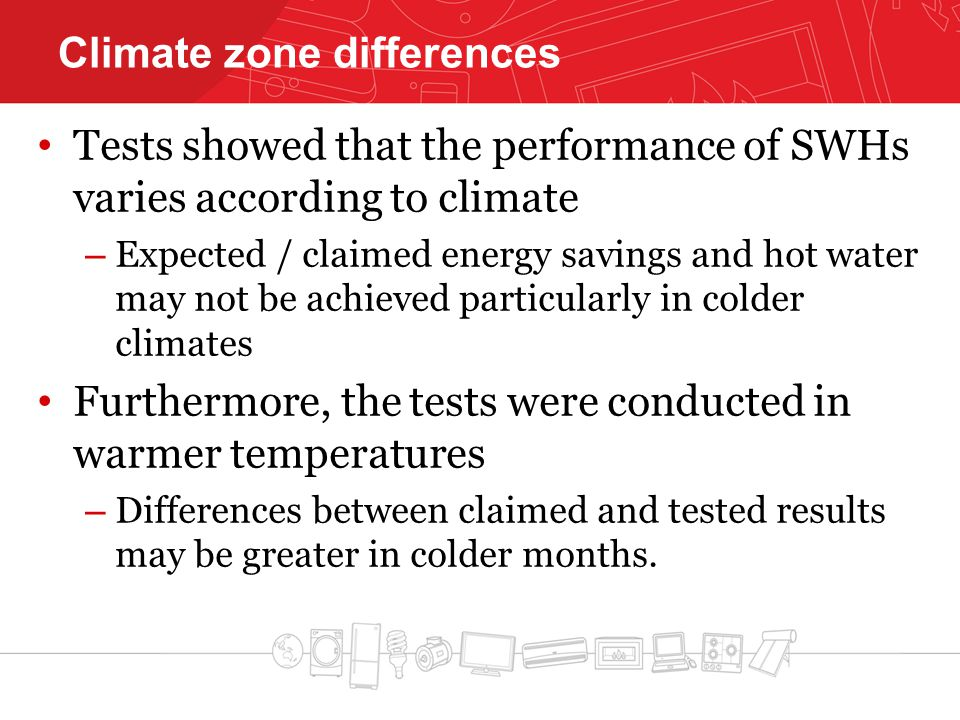 Climate zone differences Tests showed that the performance of SWHs varies according to climate – Expected / claimed energy savings and hot water may not be achieved particularly in colder climates Furthermore, the tests were conducted in warmer temperatures – Differences between claimed and tested results may be greater in colder months.