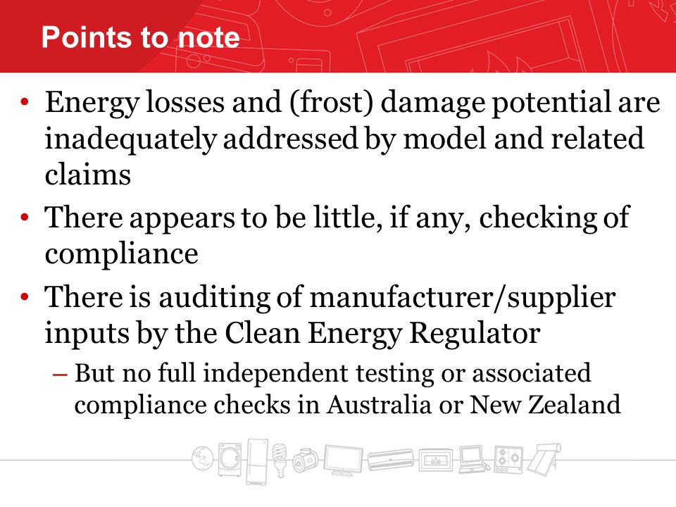 Points to note Energy losses and (frost) damage potential are inadequately addressed by model and related claims There appears to be little, if any, checking of compliance There is auditing of manufacturer/supplier inputs by the Clean Energy Regulator – But no full independent testing or associated compliance checks in Australia or New Zealand