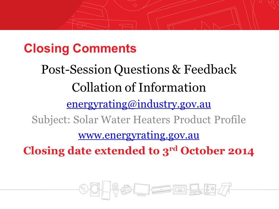 Closing Comments Post-Session Questions & Feedback Collation of Information energyrating@industry.gov.au Subject: Solar Water Heaters Product Profile