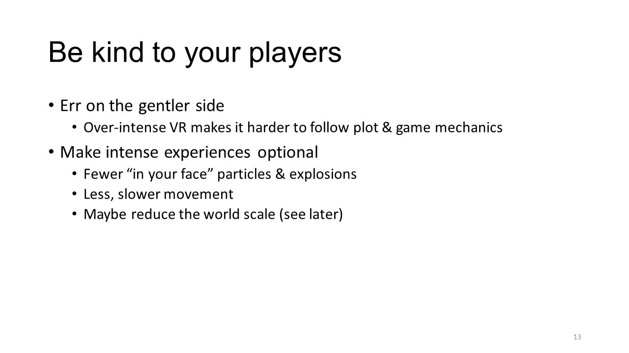 Err on the gentler side Over-intense VR makes it harder to follow plot & game mechanics Make intense experiences optional Fewer in your face particles & explosions Less, slower movement Maybe reduce the world scale (see later) Be kind to your players 13