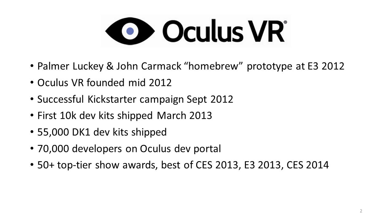 Palmer Luckey & John Carmack homebrew prototype at E3 2012 Oculus VR founded mid 2012 Successful Kickstarter campaign Sept 2012 First 10k dev kits shipped March 2013 55,000 DK1 dev kits shipped 70,000 developers on Oculus dev portal 50+ top-tier show awards, best of CES 2013, E3 2013, CES 2014 2