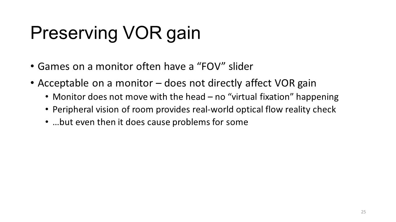 Games on a monitor often have a FOV slider Acceptable on a monitor – does not directly affect VOR gain Monitor does not move with the head – no virtual fixation happening Peripheral vision of room provides real-world optical flow reality check …but even then it does cause problems for some Preserving VOR gain 25