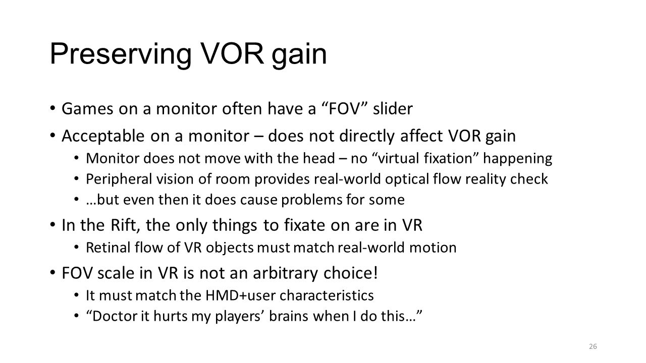 Games on a monitor often have a FOV slider Acceptable on a monitor – does not directly affect VOR gain Monitor does not move with the head – no virtual fixation happening Peripheral vision of room provides real-world optical flow reality check …but even then it does cause problems for some In the Rift, the only things to fixate on are in VR Retinal flow of VR objects must match real-world motion FOV scale in VR is not an arbitrary choice.