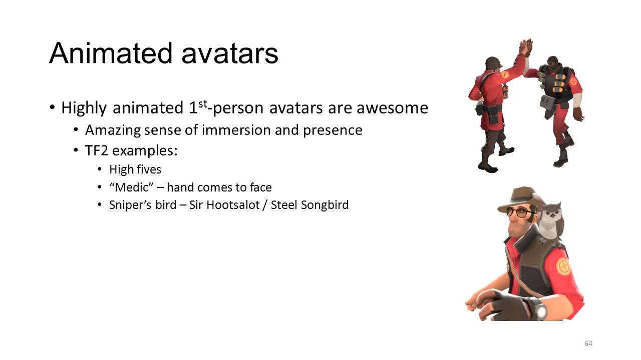 Highly animated 1 st -person avatars are awesome Amazing sense of immersion and presence TF2 examples: High fives Medic – hand comes to face Sniper's bird – Sir Hootsalot / Steel Songbird Animated avatars 64