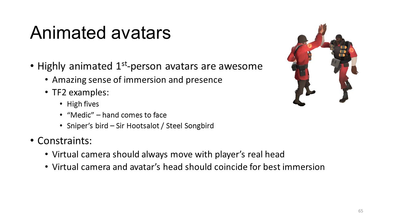 Highly animated 1 st -person avatars are awesome Amazing sense of immersion and presence TF2 examples: High fives Medic – hand comes to face Sniper's bird – Sir Hootsalot / Steel Songbird Constraints: Virtual camera should always move with player's real head Virtual camera and avatar's head should coincide for best immersion Animated avatars 65
