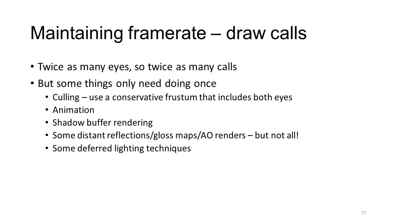 Twice as many eyes, so twice as many calls But some things only need doing once Culling – use a conservative frustum that includes both eyes Animation Shadow buffer rendering Some distant reflections/gloss maps/AO renders – but not all.