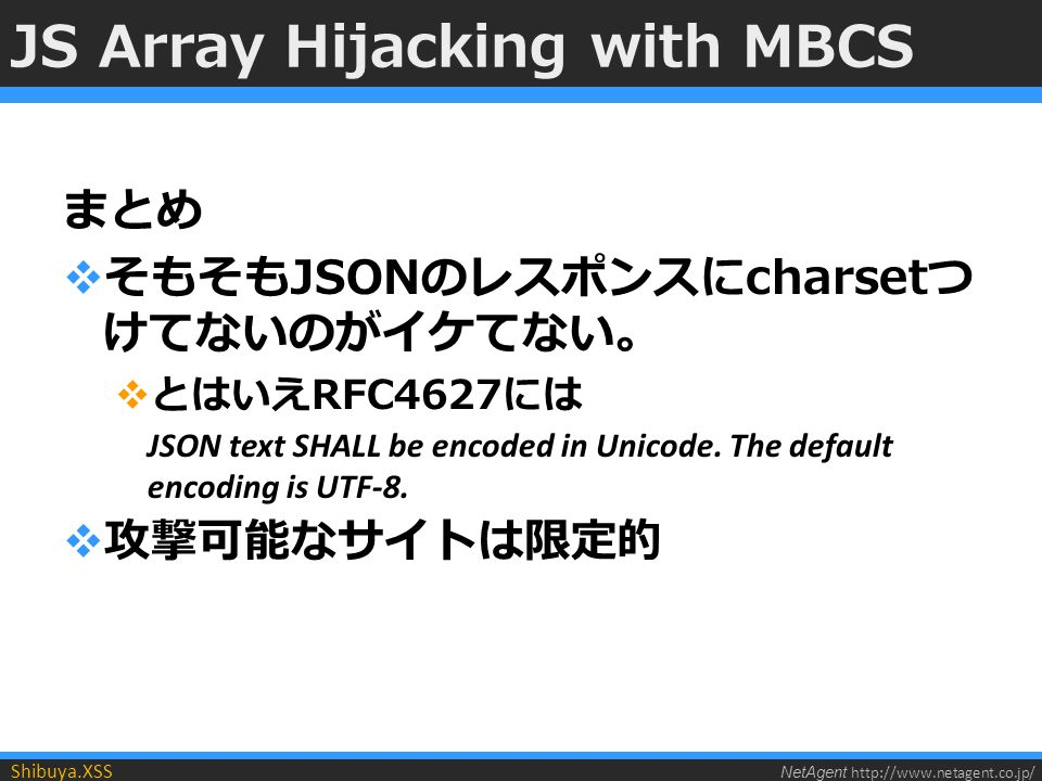 NetAgent http://www.netagent.co.jp/ Shibuya.XSS JS Array Hijacking with MBCS まとめ  そもそもJSONのレスポンスにcharsetつ けてないのがイケてない。  とはいえRFC4627には JSON text SHALL be encoded in Unicode.