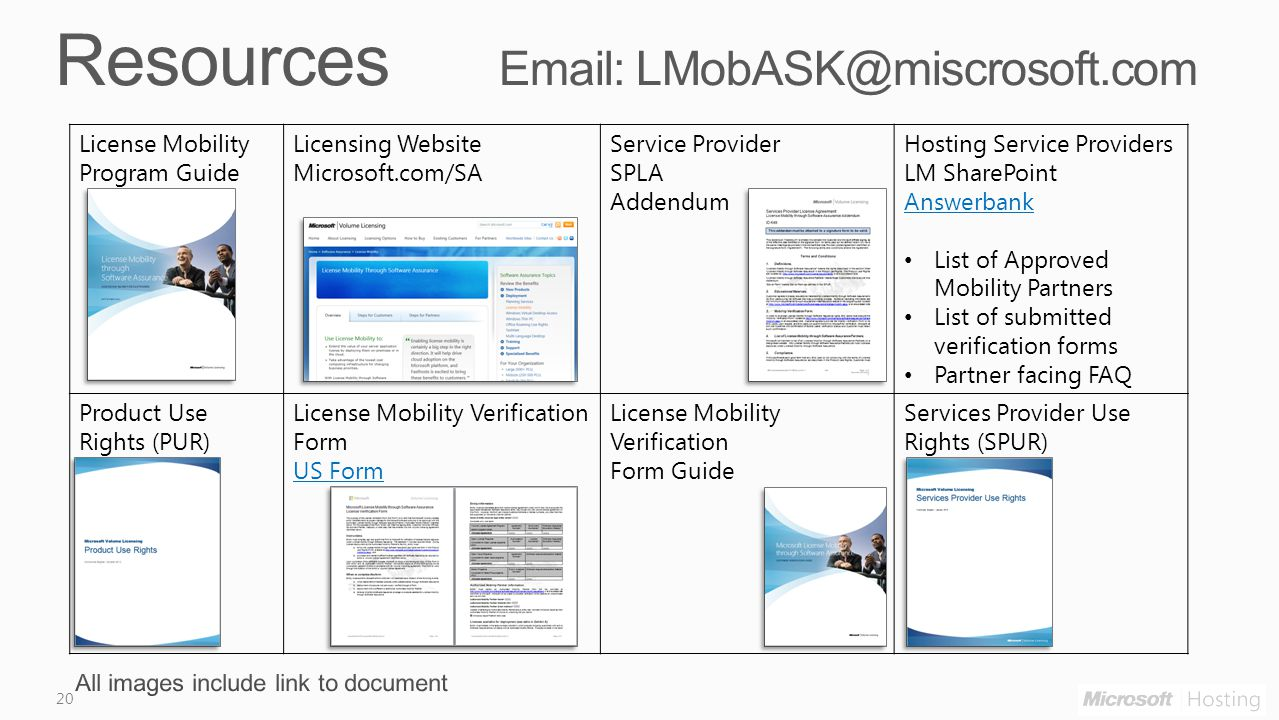 20 License Mobility Program Guide Licensing Website Microsoft.com/SA Service Provider SPLA Addendum Hosting Service Providers LM SharePoint Answerbank List of Approved Mobility Partners List of submitted verification forms Partner facing FAQ Product Use Rights (PUR) License Mobility Verification Form US Form License Mobility Verification Form Guide Services Provider Use Rights (SPUR)