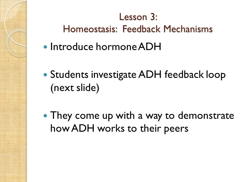 Lesson 3: Homeostasis: Feedback Mechanisms Introduce hormone ADH Students investigate ADH feedback loop (next slide) They come up with a way to demonstrate how ADH works to their peers