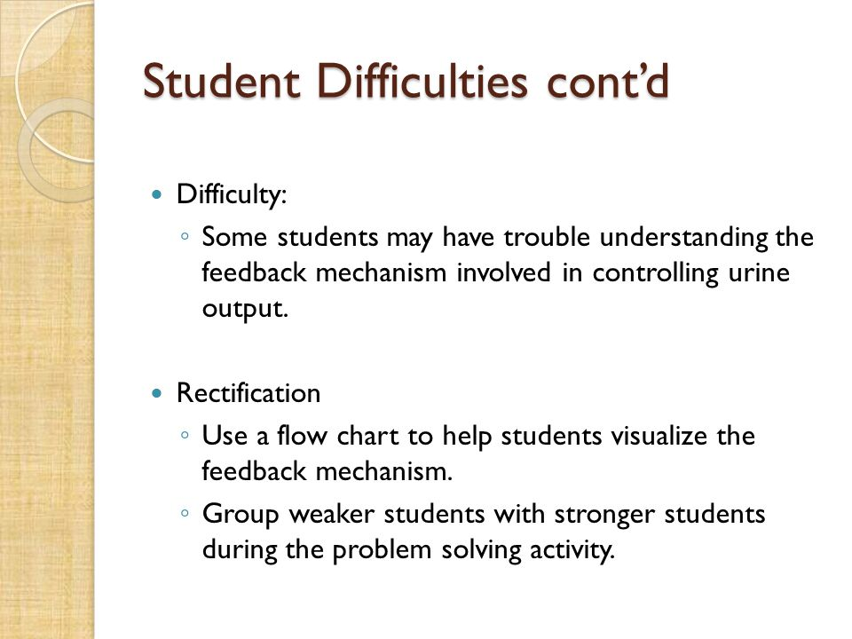 Student Difficulties cont'd Difficulty: ◦ Some students may have trouble understanding the feedback mechanism involved in controlling urine output.