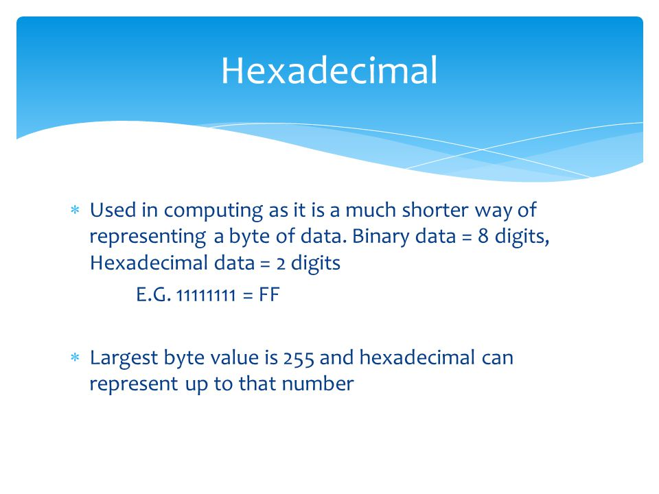  Used in computing as it is a much shorter way of representing a byte of data.