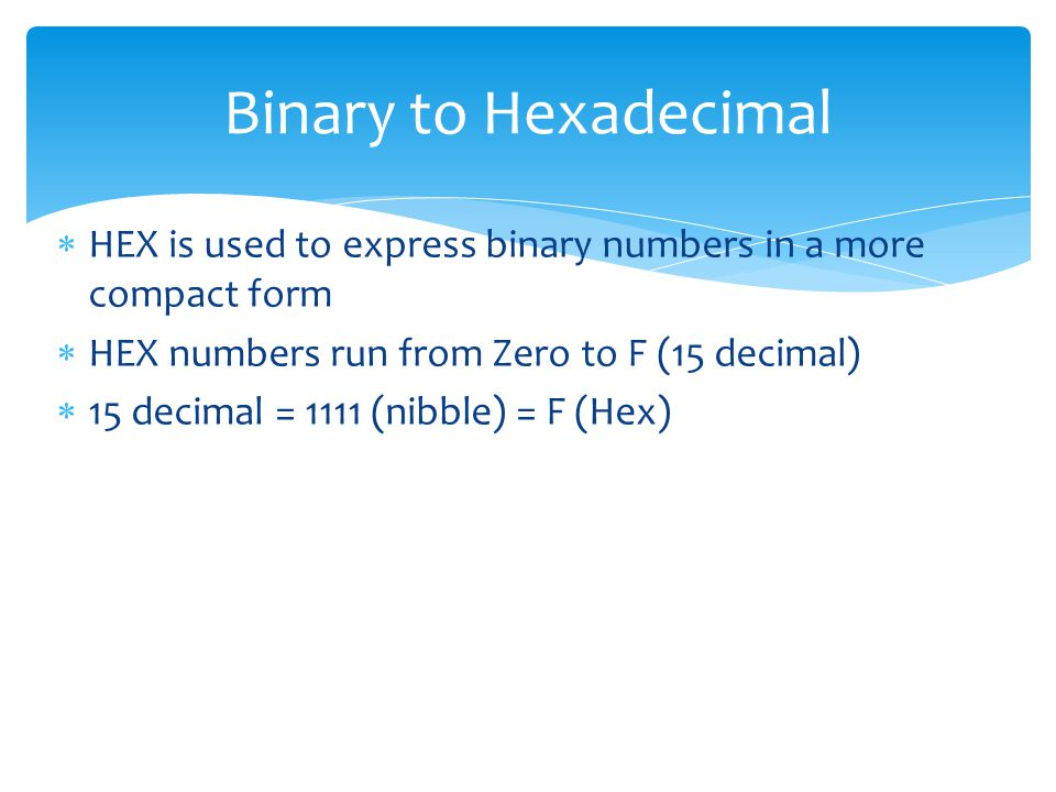  HEX is used to express binary numbers in a more compact form  HEX numbers run from Zero to F (15 decimal)  15 decimal = 1111 (nibble) = F (Hex) Binary to Hexadecimal