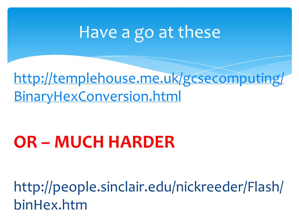 http://templehouse.me.uk/gcsecomputing/ BinaryHexConversion.html OR – MUCH HARDER http://people.sinclair.edu/nickreeder/Flash/ binHex.htm Have a go at these
