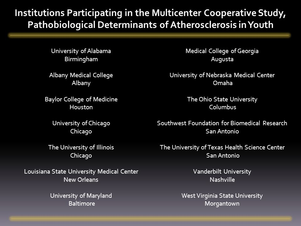 Institutions Participating in the Multicenter Cooperative Study, Pathobiological Determinants of Atherosclerosis in Youth University of Alabama Birmingham Albany Medical College Albany Baylor College of Medicine Houston University of Chicago Chicago The University of Illinois Chicago Louisiana State University Medical Center New Orleans University of Maryland Baltimore Medical College of Georgia Augusta University of Nebraska Medical Center Omaha The Ohio State University Columbus Southwest Foundation for Biomedical Research San Antonio The University of Texas Health Science Center San Antonio Vanderbilt University Nashville West Virginia State University Morgantown