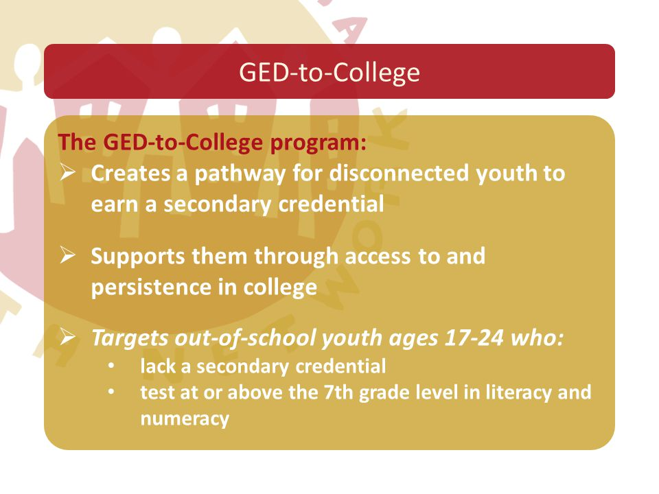 The GED-to-College program:  Creates a pathway for disconnected youth to earn a secondary credential  Supports them through access to and persistenc