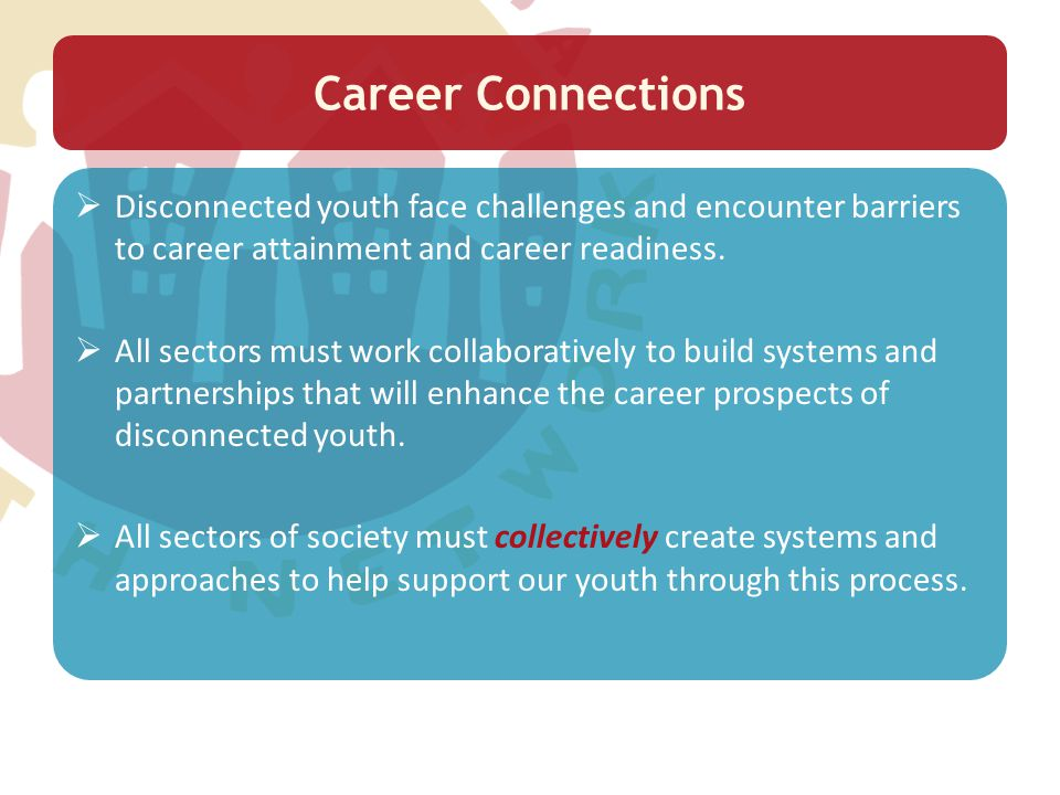 Career Connections  Disconnected youth face challenges and encounter barriers to career attainment and career readiness.  All sectors must work coll