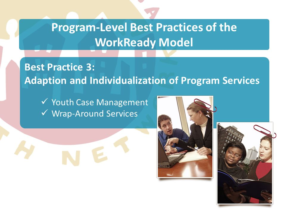 Program-Level Best Practices of the WorkReady Model Best Practice 3: Adaption and Individualization of Program Services Youth Case Management Wrap-Aro