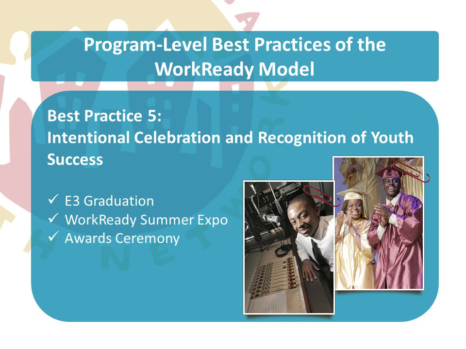Program-Level Best Practices of the WorkReady Model Best Practice 5: Intentional Celebration and Recognition of Youth Success E3 Graduation WorkReady