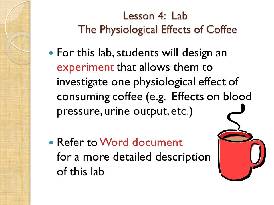 Lesson 4: Lab The Physiological Effects of Coffee For this lab, students will design an experiment that allows them to investigate one physiological e