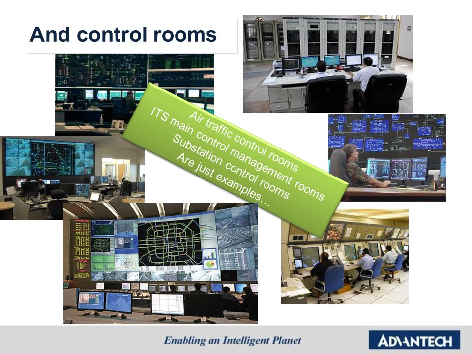 Air traffic control rooms ITS main control management rooms Substation control rooms Are just examples… Air traffic control rooms ITS main control man