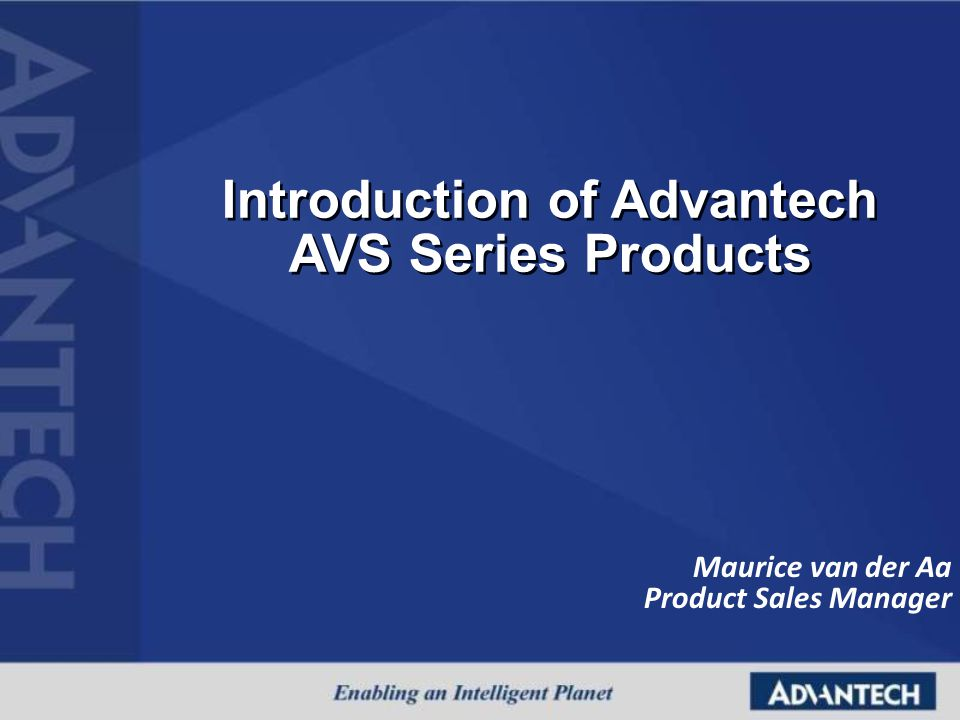 Introduction of Advantech AVS Series Products Introduction of Advantech AVS Series Products Maurice van der Aa Product Sales Manager