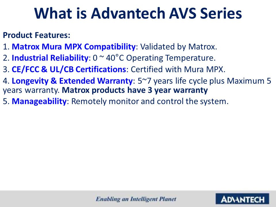 What is Advantech AVS Series Product Features: 1. Matrox Mura MPX Compatibility: Validated by Matrox. 2. Industrial Reliability: 0 ~ 40°C Operating Te