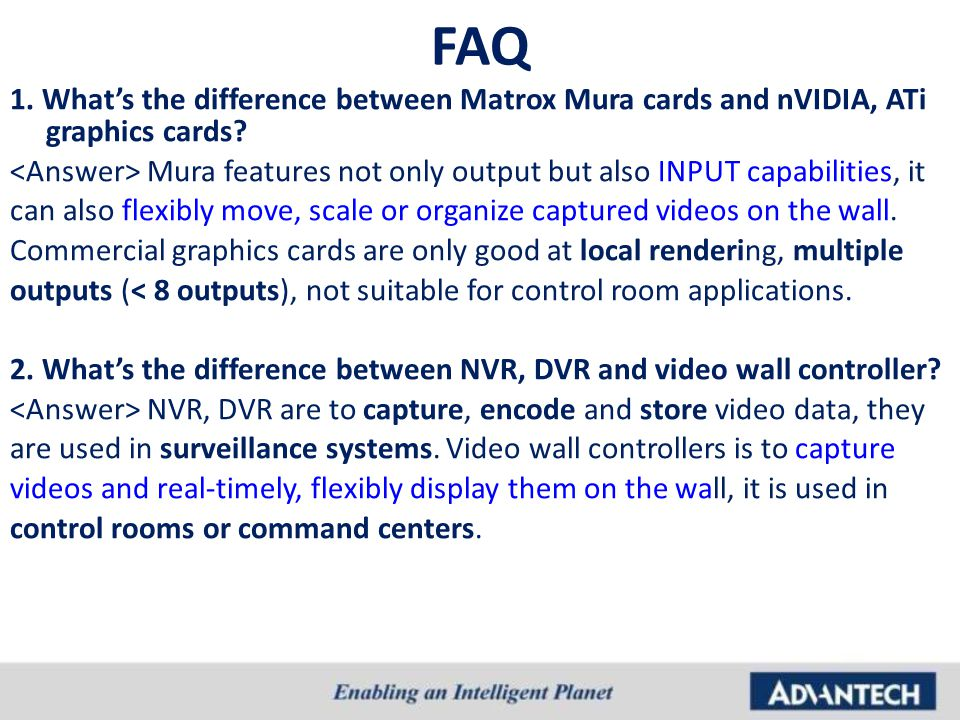 FAQ 1. What's the difference between Matrox Mura cards and nVIDIA, ATi graphics cards? Mura features not only output but also INPUT capabilities, it c