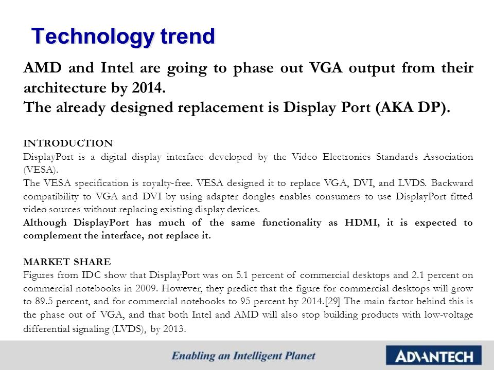 Technology trend AMD and Intel are going to phase out VGA output from their architecture by 2014. The already designed replacement is Display Port (AK