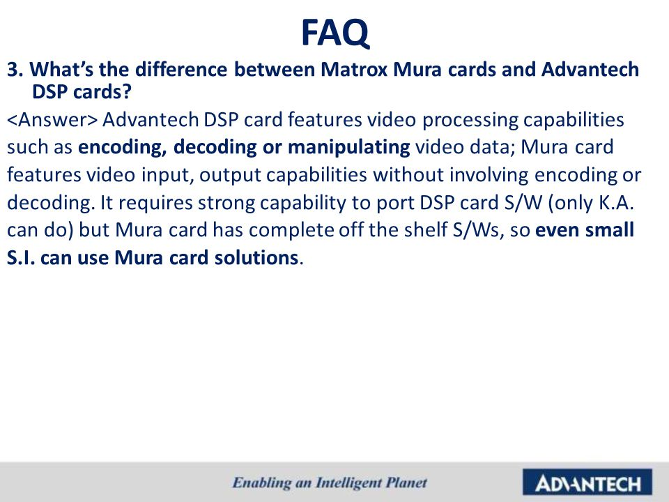 FAQ 3. What's the difference between Matrox Mura cards and Advantech DSP cards? Advantech DSP card features video processing capabilities such as enco