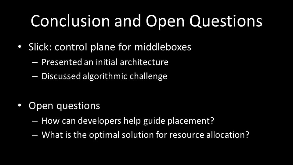 Conclusion and Open Questions Slick: control plane for middleboxes – Presented an initial architecture – Discussed algorithmic challenge Open questions – How can developers help guide placement.