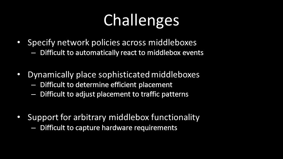 Challenges Specify network policies across middleboxes – Difficult to automatically react to middlebox events Dynamically place sophisticated middleboxes – Difficult to determine efficient placement – Difficult to adjust placement to traffic patterns Support for arbitrary middlebox functionality – Difficult to capture hardware requirements