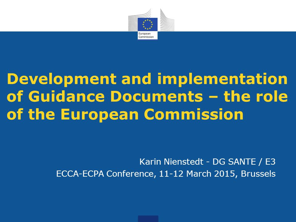 Development and implementation of Guidance Documents – the role of the European Commission Karin Nienstedt - DG SANTE / E3 ECCA-ECPA Conference, 11-12