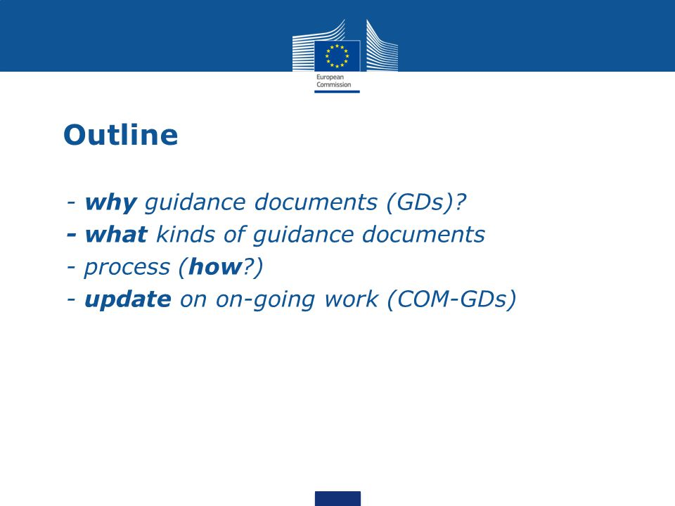 Outline - why guidance documents (GDs)? - what kinds of guidance documents - process (how?) - update on on-going work (COM-GDs)