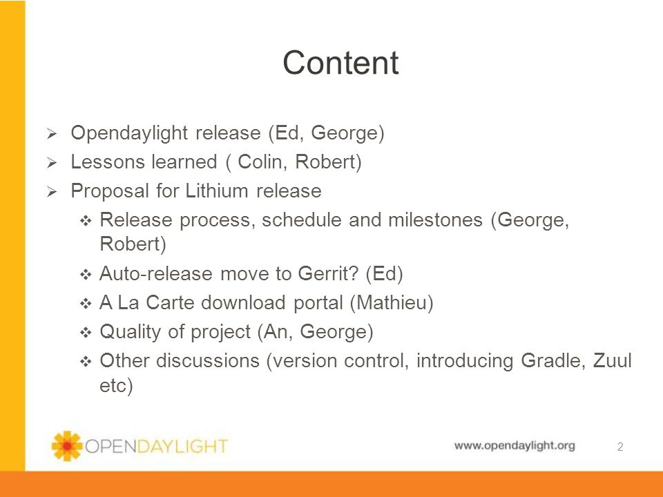 www.opendaylight.org  Details in Opendaylight wiki: Lithium Release PlanOpendaylight wiki: Lithium Release Plan  We should make it clear that participation in Service Releases is not optional  We should make it clear what we expect in terms of timely responses from project primary contacts for a release  We need a longer time between code freeze and release candidates because developers don t focus on tests (especially system and integration tests) until after code freeze  Status reports for each milestone should include more than a Boolean for tests  In general, the templates for status reports should probably be developed more in advance.