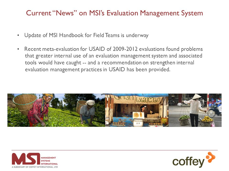 Current News on MSI's Evaluation Management System Update of MSI Handbook for Field Teams is underway Recent meta-evaluation for USAID of 2009-2012 evaluations found problems that greater internal use of an evaluation management system and associated tools would have caught -- and a recommendation on strengthen internal evaluation management practices in USAID has been provided.