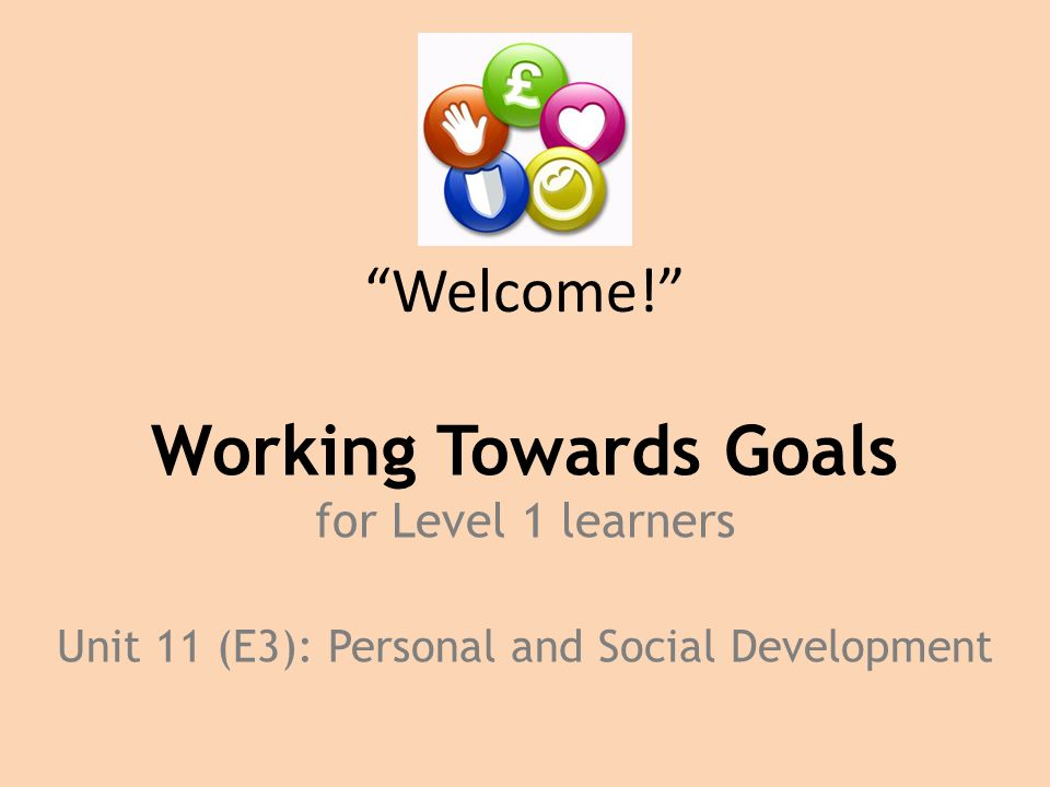 Welcome! Working Towards Goals for Level 1 learners Unit 11 (E3): Personal and Social Development