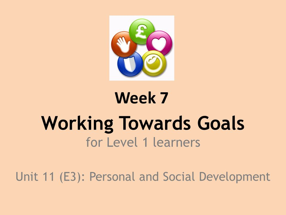 Week 7 Working Towards Goals for Level 1 learners Unit 11 (E3): Personal and Social Development