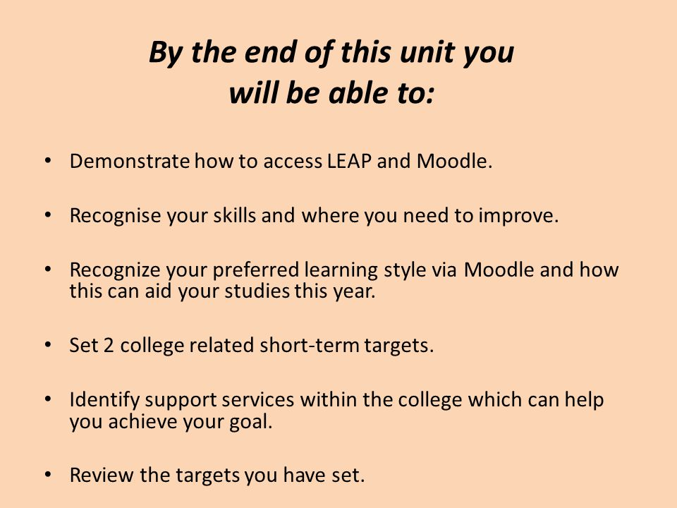 By the end of this unit you will be able to: Demonstrate how to access LEAP and Moodle. Recognise your skills and where you need to improve. Recognize